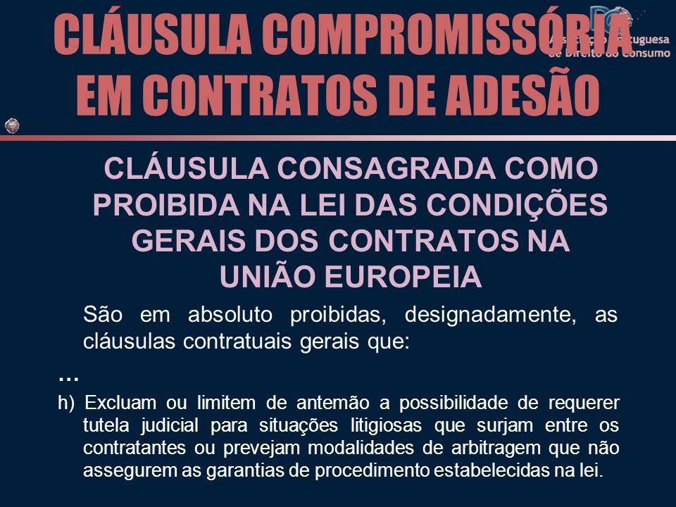 CLÁUSULA COMPROMISSÓRIA EM CONTRATOS DE ADESÃO CLÁUSULA CONSAGRADA COMO PROIBIDA NA LEI DAS CONDIÇÕES GERAIS DOS CONTRATOS NA UNIÃO EUROPEIA São em absoluto proibidas, designadamente, as cláusulas contratuais gerais que: … h) Excluam ou limitem de antemão a possibilidade de requerer tutela judicial para situações litigiosas que surjam entre os contratantes ou prevejam modalidades de arbitragem que não assegurem as garantias de procedimento estabelecidas na lei.