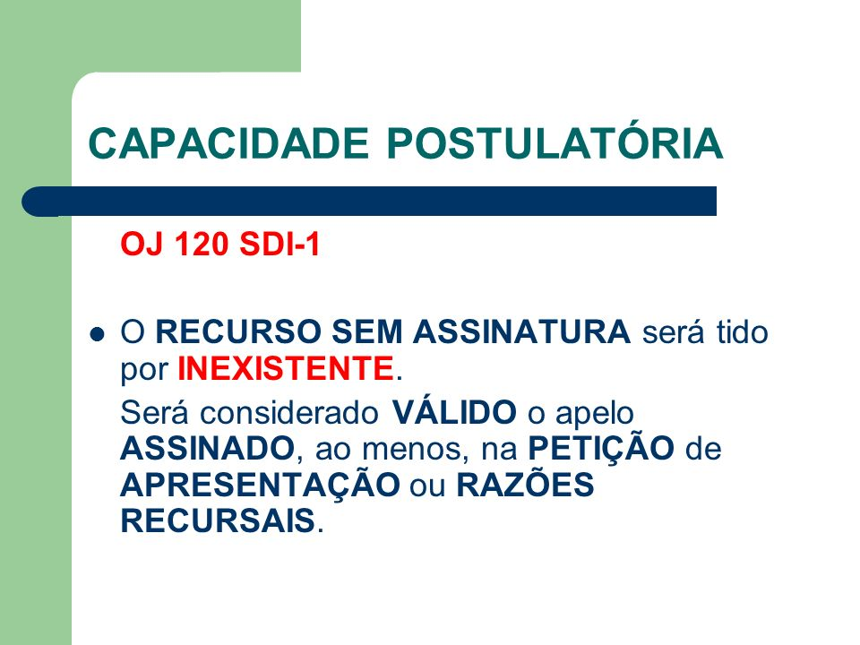CAPACIDADE POSTULATÓRIA OJ 120 SDI-1 O RECURSO SEM ASSINATURA será tido por INEXISTENTE.
