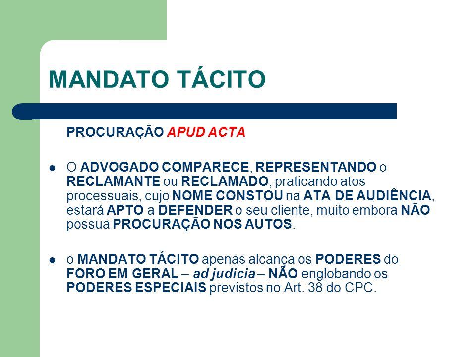 MANDATO TÁCITO PROCURAÇÃO APUD ACTA O ADVOGADO COMPARECE, REPRESENTANDO o RECLAMANTE ou RECLAMADO, praticando atos processuais, cujo NOME CONSTOU na A