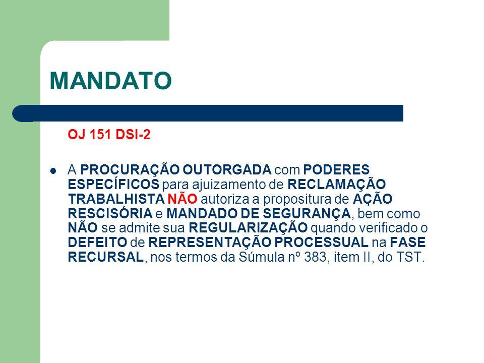 MANDATO OJ 151 DSI-2 A PROCURAÇÃO OUTORGADA com PODERES ESPECÍFICOS para ajuizamento de RECLAMAÇÃO TRABALHISTA NÃO autoriza a propositura de AÇÃO RESCISÓRIA e MANDADO DE SEGURANÇA, bem como NÃO se admite sua REGULARIZAÇÃO quando verificado o DEFEITO de REPRESENTAÇÃO PROCESSUAL na FASE RECURSAL, nos termos da Súmula nº 383, item II, do TST.