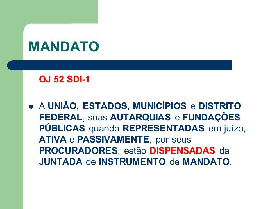 MANDATO OJ 52 SDI-1 A UNIÃO, ESTADOS, MUNICÍPIOS e DISTRITO FEDERAL, suas AUTARQUIAS e FUNDAÇÕES PÚBLICAS quando REPRESENTADAS em juízo, ATIVA e PASSIVAMENTE, por seus PROCURADORES, estão DISPENSADAS da JUNTADA de INSTRUMENTO de MANDATO.
