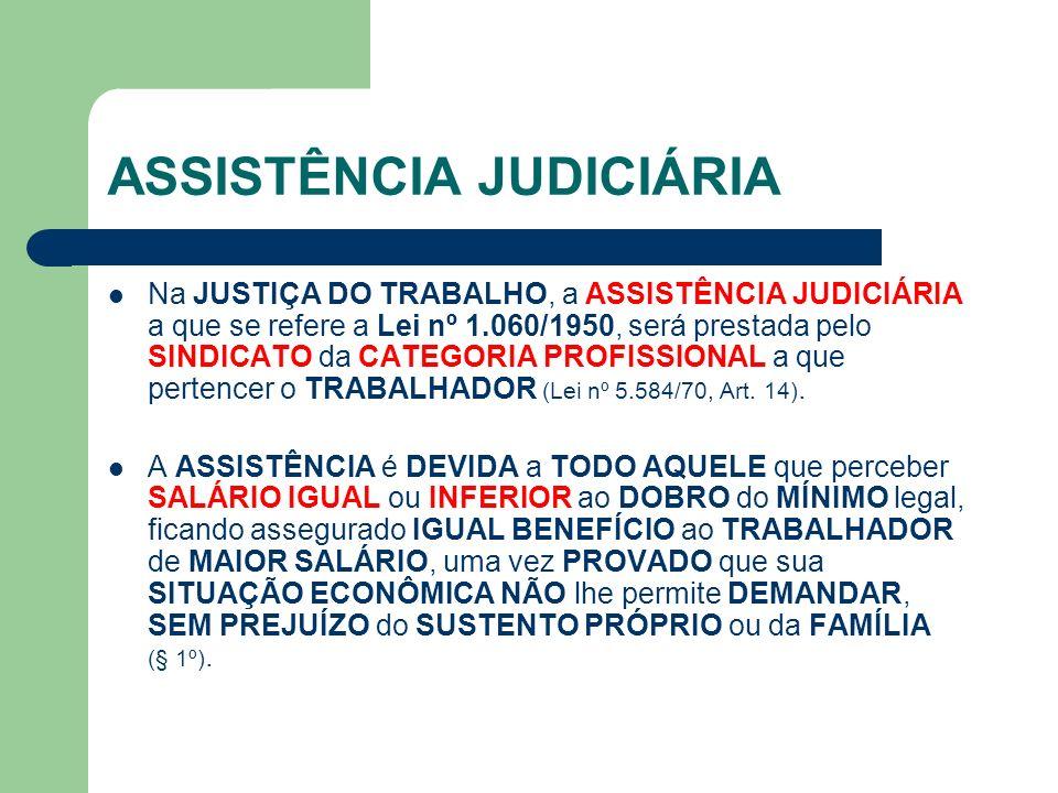 ASSISTÊNCIA JUDICIÁRIA Na JUSTIÇA DO TRABALHO, a ASSISTÊNCIA JUDICIÁRIA a que se refere a Lei nº 1.060/1950, será prestada pelo SINDICATO da CATEGORIA PROFISSIONAL a que pertencer o TRABALHADOR (Lei nº 5.584/70, Art.