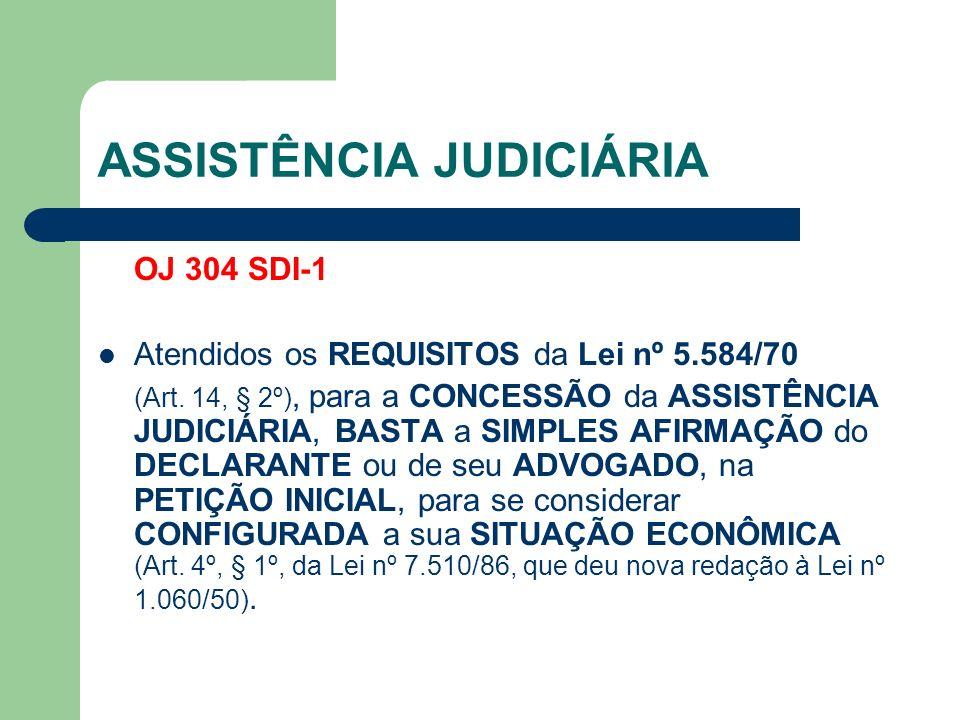 ASSISTÊNCIA JUDICIÁRIA OJ 304 SDI-1 Atendidos os REQUISITOS da Lei nº 5.584/70 (Art. 14, § 2º), para a CONCESSÃO da ASSISTÊNCIA JUDICIÁRIA, BASTA a SI
