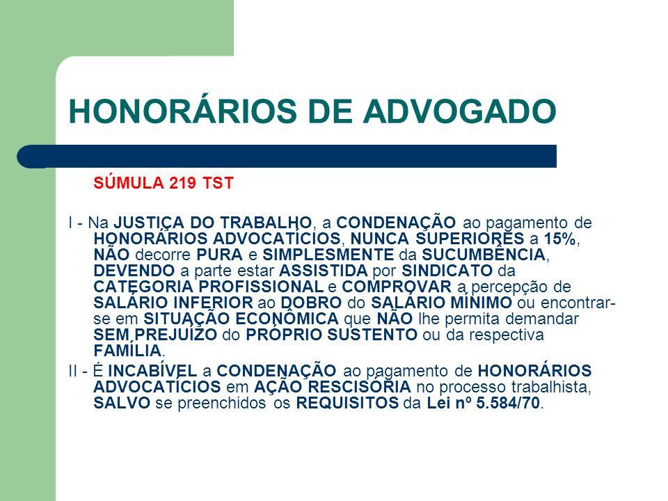 HONORÁRIOS DE ADVOGADO SÚMULA 219 TST I - Na JUSTIÇA DO TRABALHO, a CONDENAÇÃO ao pagamento de HONORÁRIOS ADVOCATÍCIOS, NUNCA SUPERIORES a 15%, NÃO decorre PURA e SIMPLESMENTE da SUCUMBÊNCIA, DEVENDO a parte estar ASSISTIDA por SINDICATO da CATEGORIA PROFISSIONAL e COMPROVAR a percepção de SALÁRIO INFERIOR ao DOBRO do SALÁRIO MÍNIMO ou encontrar- se em SITUAÇÃO ECONÔMICA que NÃO lhe permita demandar SEM PREJUÍZO do PRÓPRIO SUSTENTO ou da respectiva FAMÍLIA.