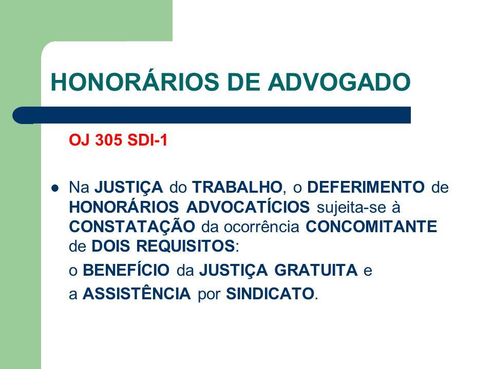 HONORÁRIOS DE ADVOGADO OJ 305 SDI-1 Na JUSTIÇA do TRABALHO, o DEFERIMENTO de HONORÁRIOS ADVOCATÍCIOS sujeita-se à CONSTATAÇÃO da ocorrência CONCOMITANTE de DOIS REQUISITOS: o BENEFÍCIO da JUSTIÇA GRATUITA e a ASSISTÊNCIA por SINDICATO.