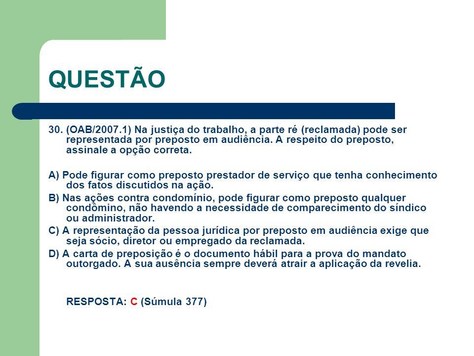 QUESTÃO 30. (OAB/2007.1) Na justiça do trabalho, a parte ré (reclamada) pode ser representada por preposto em audiência. A respeito do preposto, assin