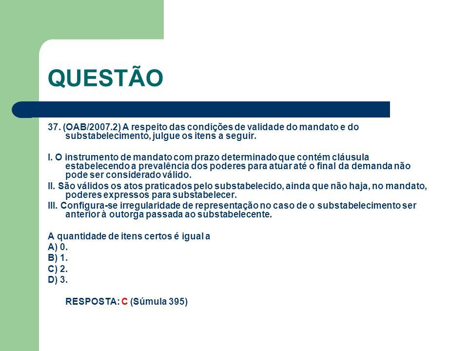 QUESTÃO 37. (OAB/2007.2) A respeito das condições de validade do mandato e do substabelecimento, julgue os itens a seguir. I. O instrumento de mandato