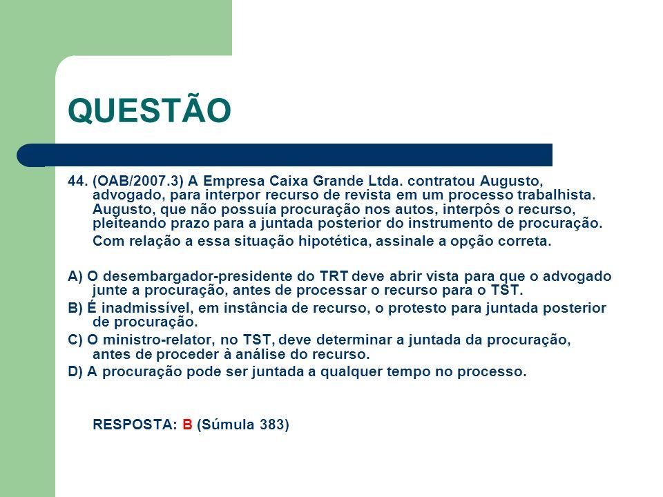 QUESTÃO 44. (OAB/2007.3) A Empresa Caixa Grande Ltda. contratou Augusto, advogado, para interpor recurso de revista em um processo trabalhista. August