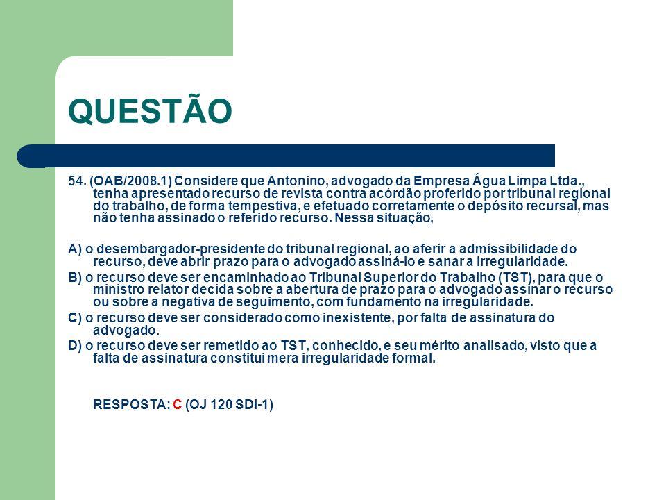 QUESTÃO 54. (OAB/2008.1) Considere que Antonino, advogado da Empresa Água Limpa Ltda., tenha apresentado recurso de revista contra acórdão proferido p
