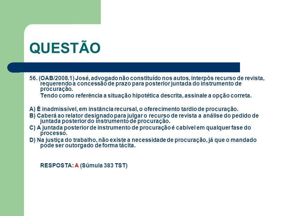 QUESTÃO 56. (OAB/2008.1) José, advogado não constituído nos autos, interpôs recurso de revista, requerendo a concessão de prazo para posterior juntada