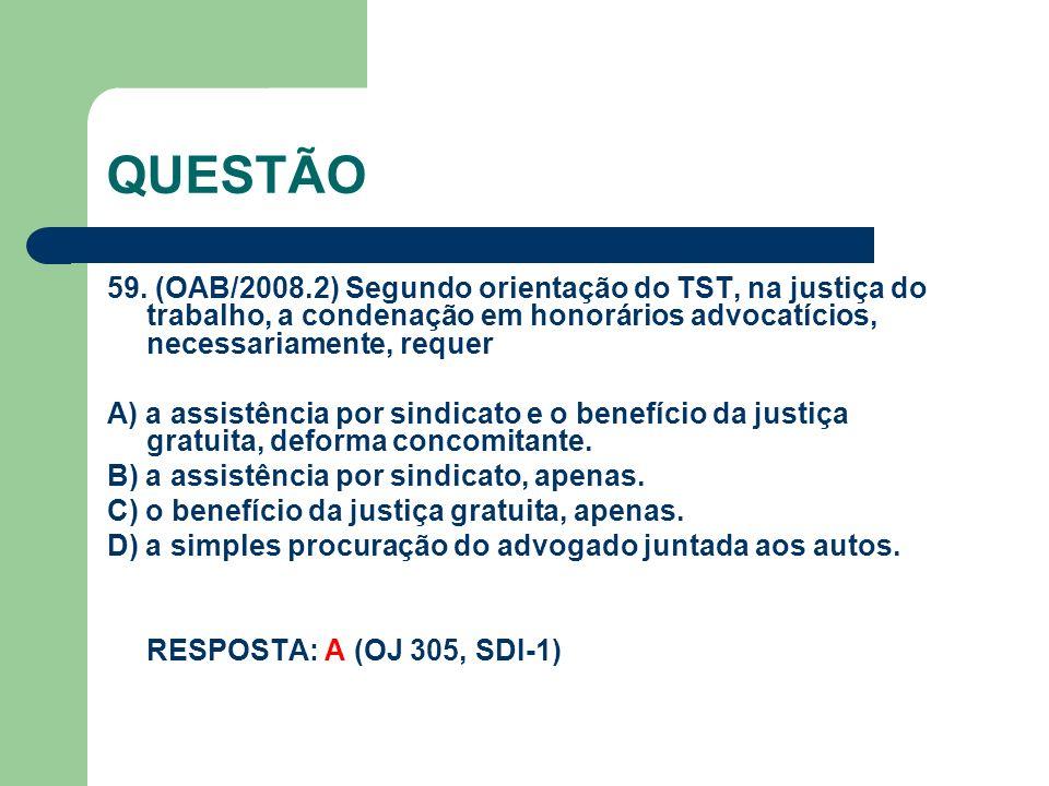QUESTÃO 59. (OAB/2008.2) Segundo orientação do TST, na justiça do trabalho, a condenação em honorários advocatícios, necessariamente, requer A) a assi