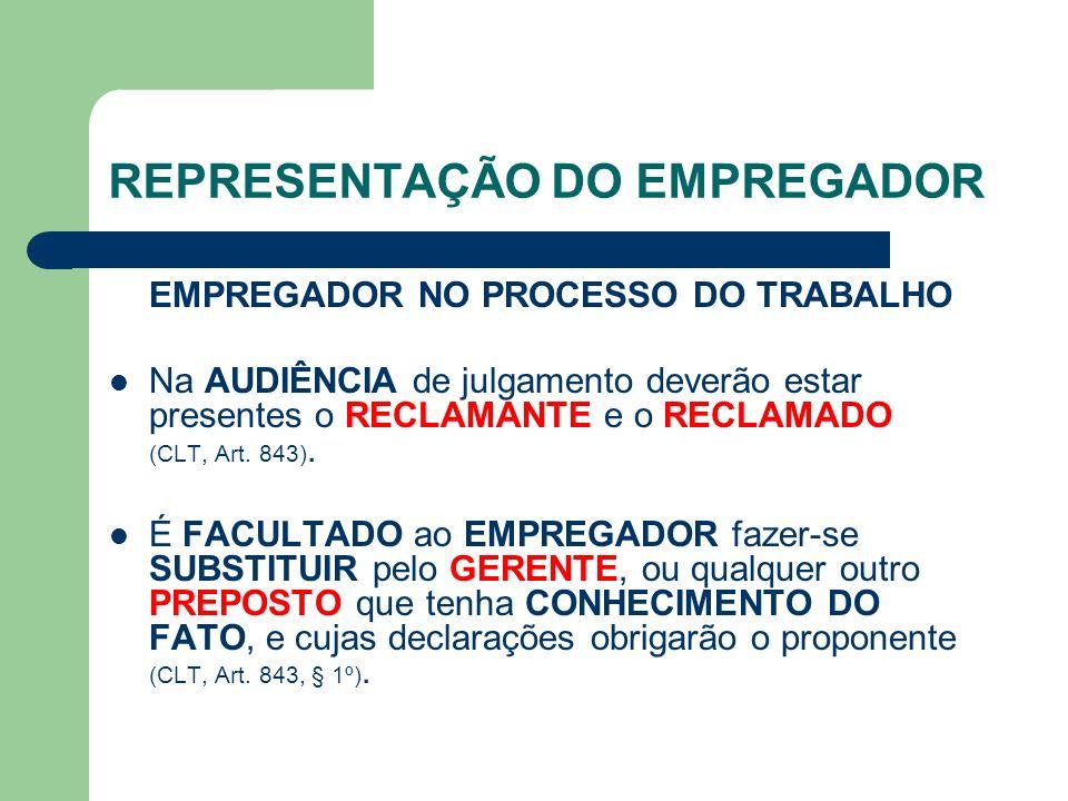 REPRESENTAÇÃO DO EMPREGADOR EMPREGADOR NO PROCESSO DO TRABALHO Na AUDIÊNCIA de julgamento deverão estar presentes o RECLAMANTE e o RECLAMADO (CLT, Art.
