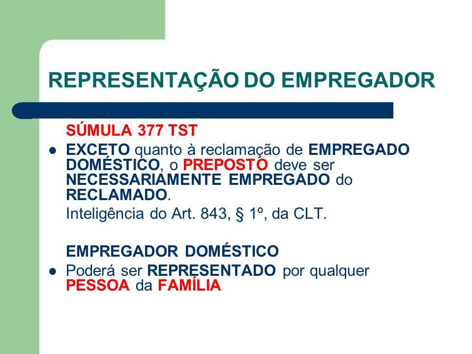 REPRESENTAÇÃO DO EMPREGADOR SÚMULA 377 TST EXCETO quanto à reclamação de EMPREGADO DOMÉSTICO, o PREPOSTO deve ser NECESSARIAMENTE EMPREGADO do RECLAMADO.