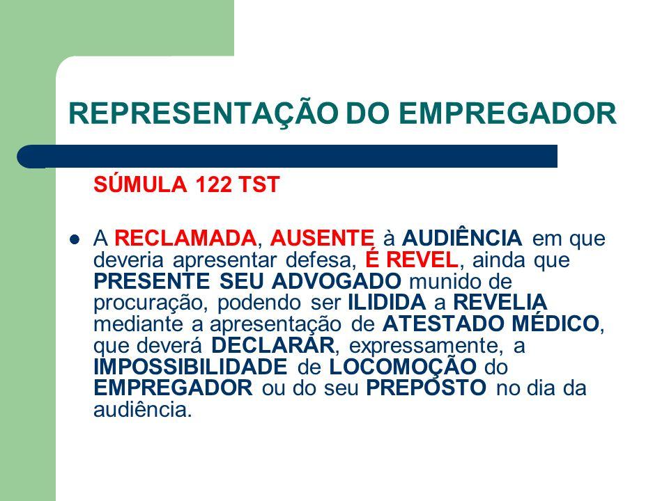 REPRESENTAÇÃO DO EMPREGADOR SÚMULA 122 TST A RECLAMADA, AUSENTE à AUDIÊNCIA em que deveria apresentar defesa, É REVEL, ainda que PRESENTE SEU ADVOGADO munido de procuração, podendo ser ILIDIDA a REVELIA mediante a apresentação de ATESTADO MÉDICO, que deverá DECLARAR, expressamente, a IMPOSSIBILIDADE de LOCOMOÇÃO do EMPREGADOR ou do seu PREPOSTO no dia da audiência.