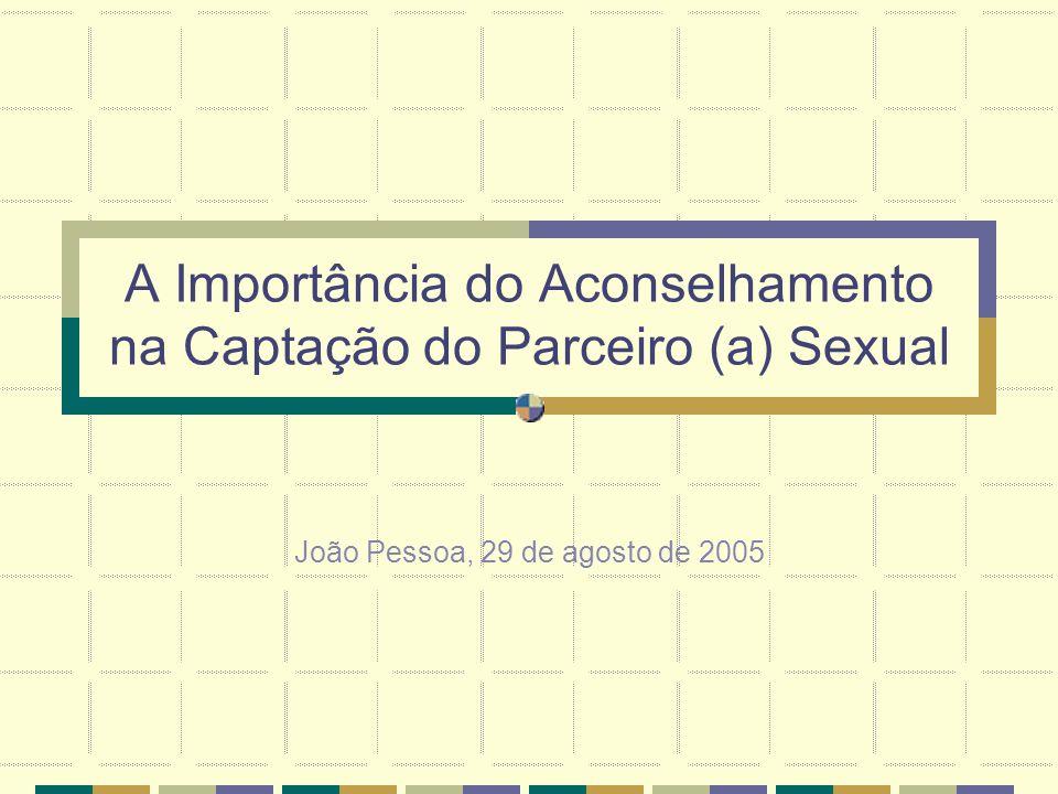 A Importância do Aconselhamento na Captação do Parceiro (a) Sexual João Pessoa, 29 de agosto de 2005