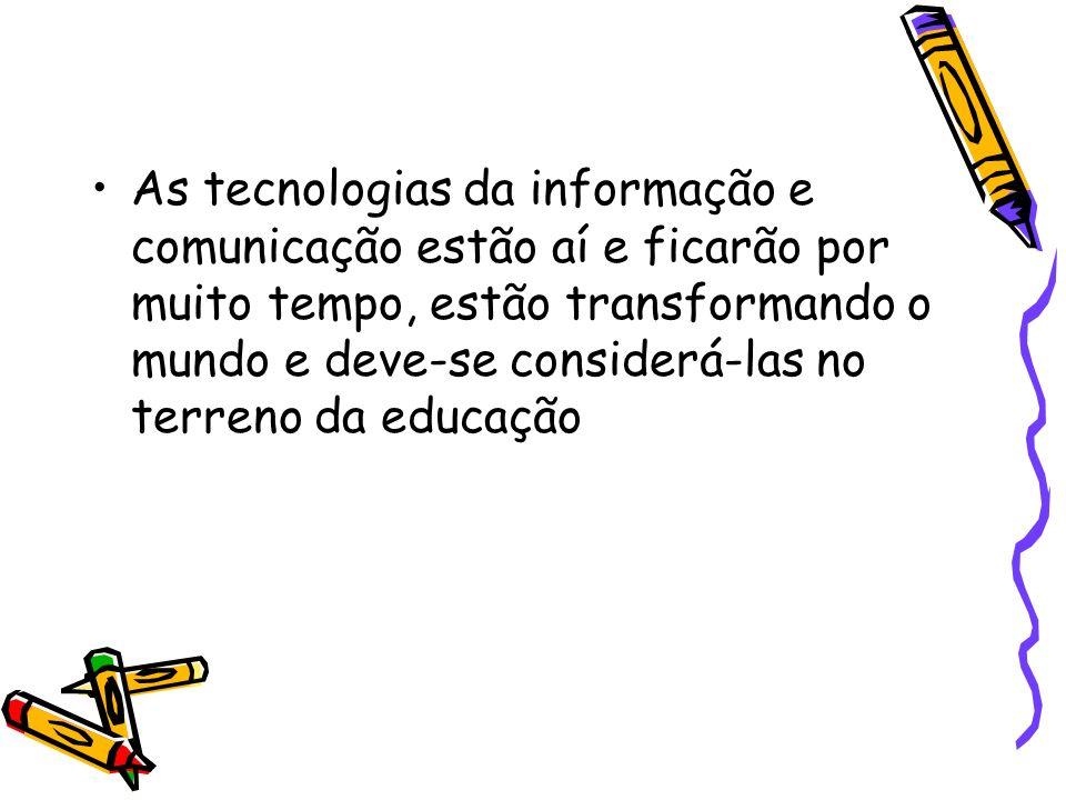 As tecnologias da informação e comunicação estão aí e ficarão por muito tempo, estão transformando o mundo e deve-se considerá-las no terreno da educa