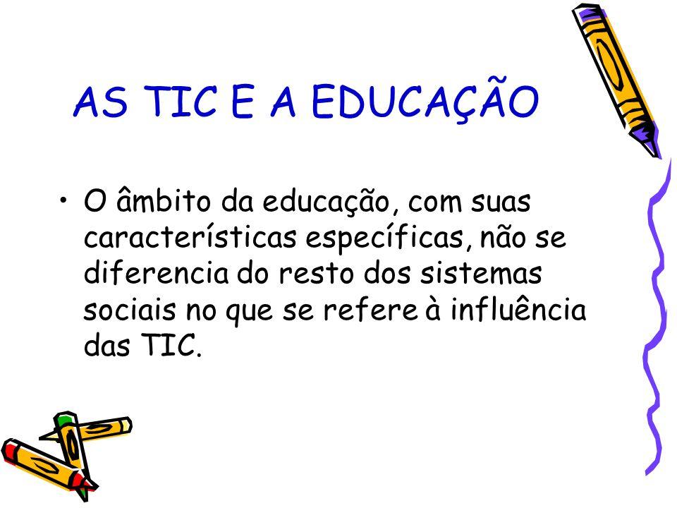 AS TIC E A EDUCAÇÃO O âmbito da educação, com suas características específicas, não se diferencia do resto dos sistemas sociais no que se refere à inf
