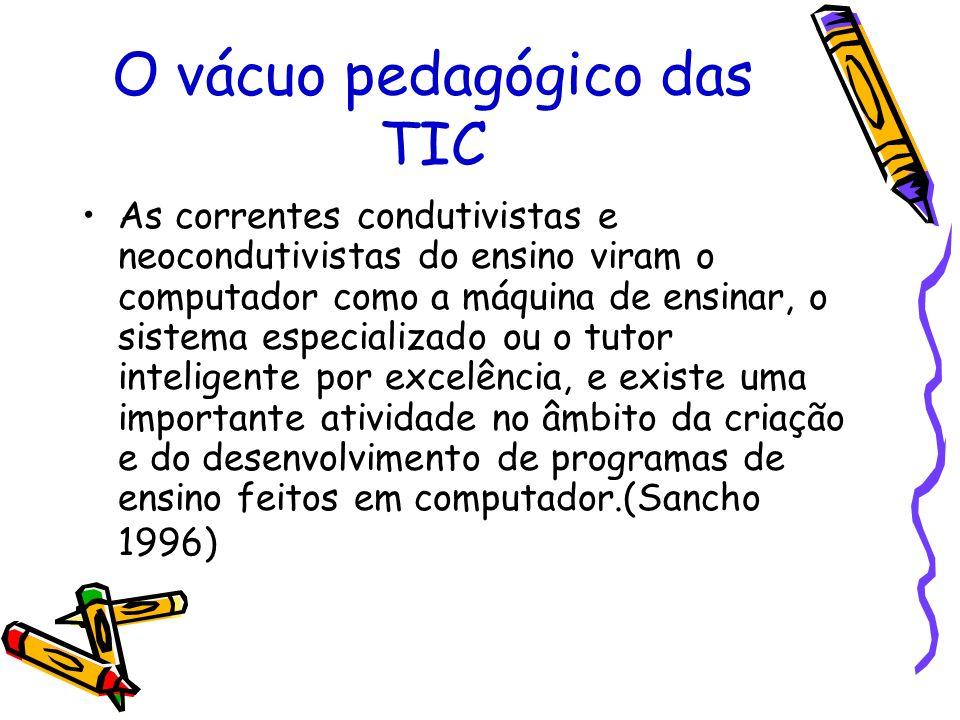 O vácuo pedagógico das TIC As correntes condutivistas e neocondutivistas do ensino viram o computador como a máquina de ensinar, o sistema especializa
