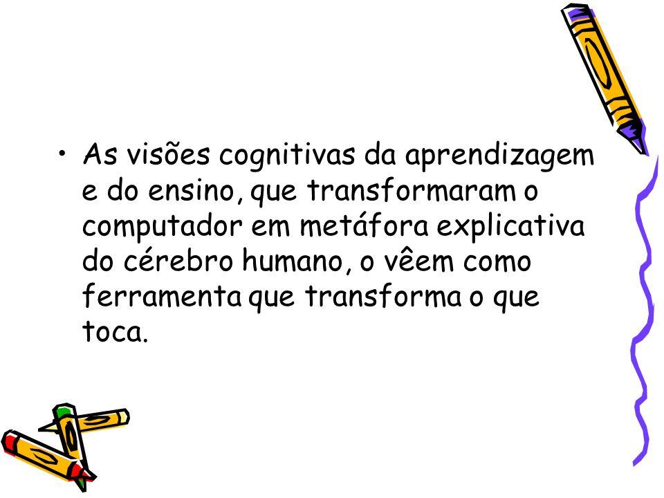 As visões cognitivas da aprendizagem e do ensino, que transformaram o computador em metáfora explicativa do cérebro humano, o vêem como ferramenta que