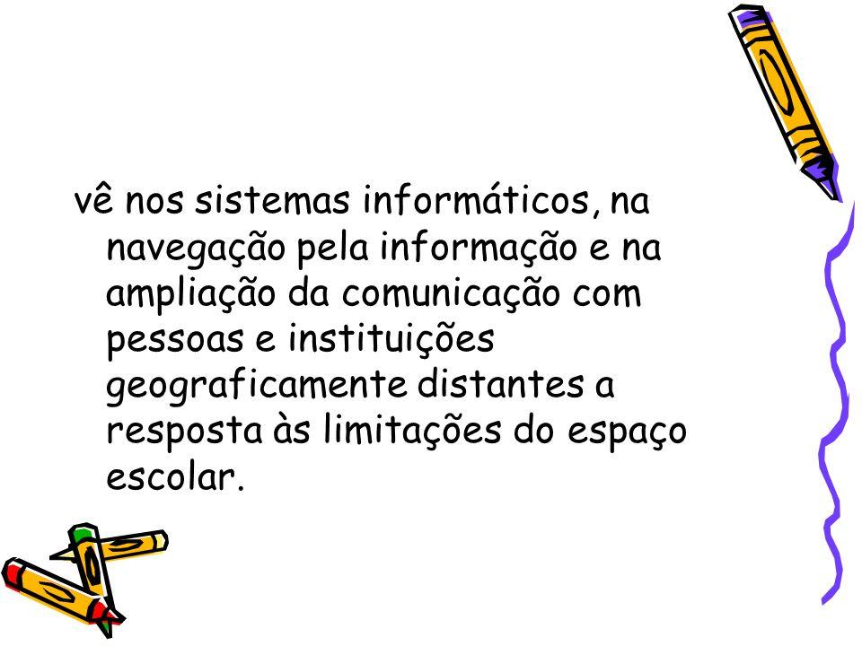 vê nos sistemas informáticos, na navegação pela informação e na ampliação da comunicação com pessoas e instituições geograficamente distantes a respos