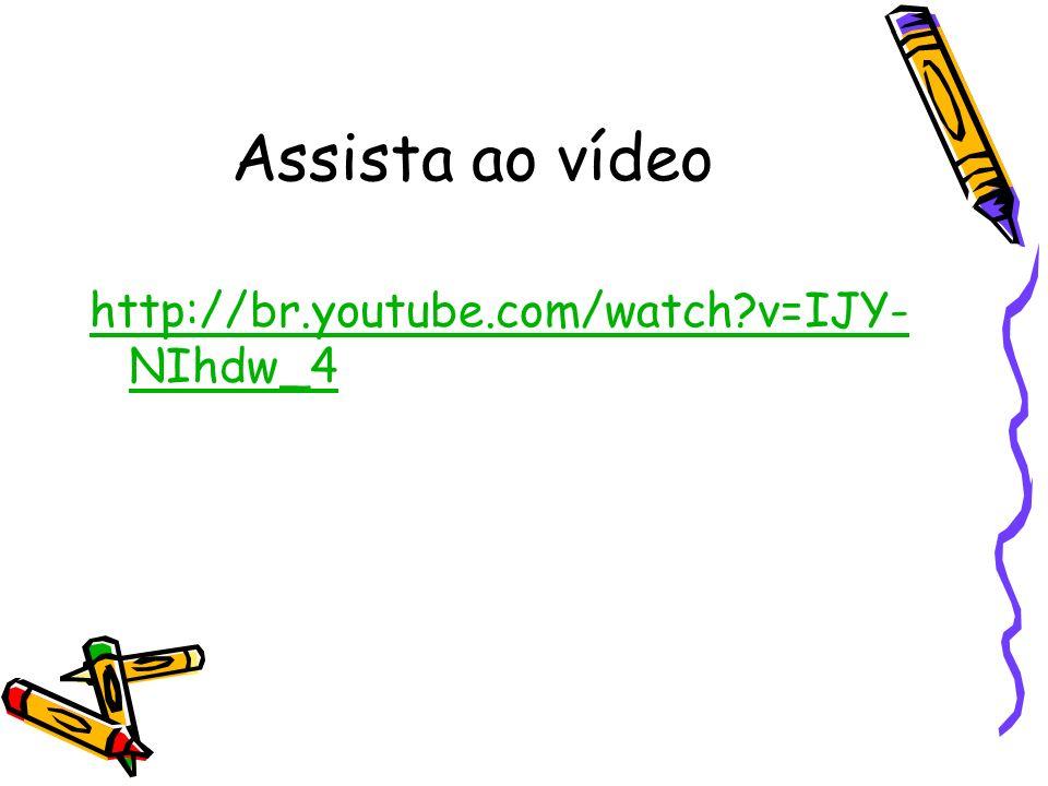 Assista ao vídeo http://br.youtube.com/watch?v=IJY- NIhdw_4