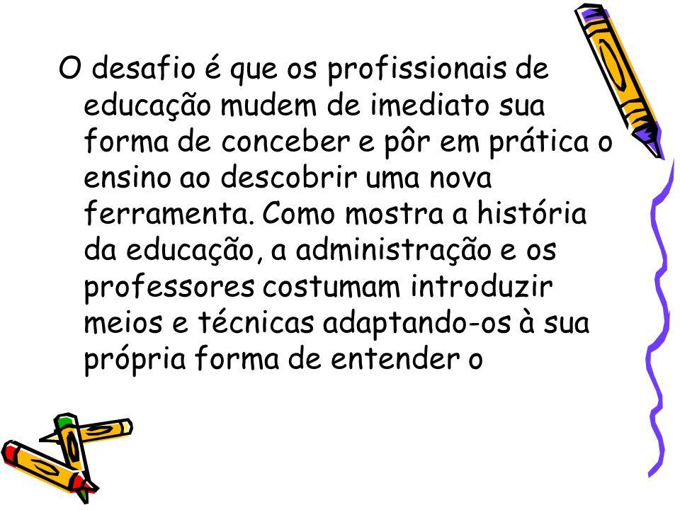 O desafio é que os profissionais de educação mudem de imediato sua forma de conceber e pôr em prática o ensino ao descobrir uma nova ferramenta. Como