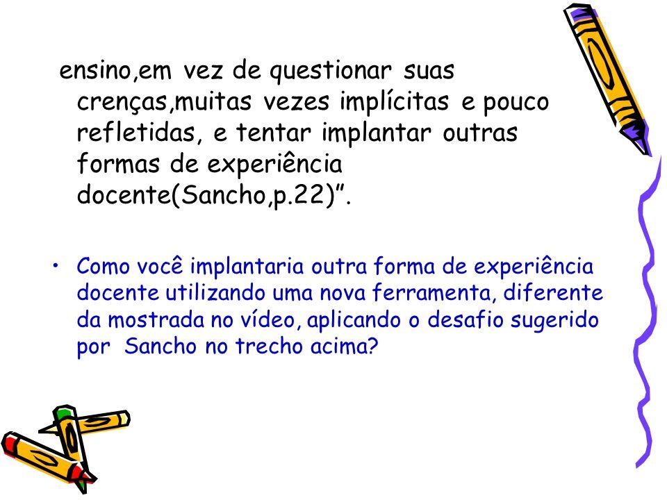 ensino,em vez de questionar suas crenças,muitas vezes implícitas e pouco refletidas, e tentar implantar outras formas de experiência docente(Sancho,p.