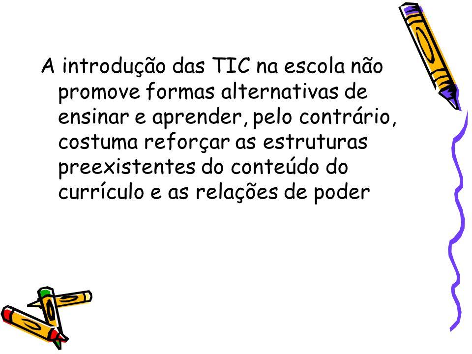 A introdução das TIC na escola não promove formas alternativas de ensinar e aprender, pelo contrário, costuma reforçar as estruturas preexistentes do