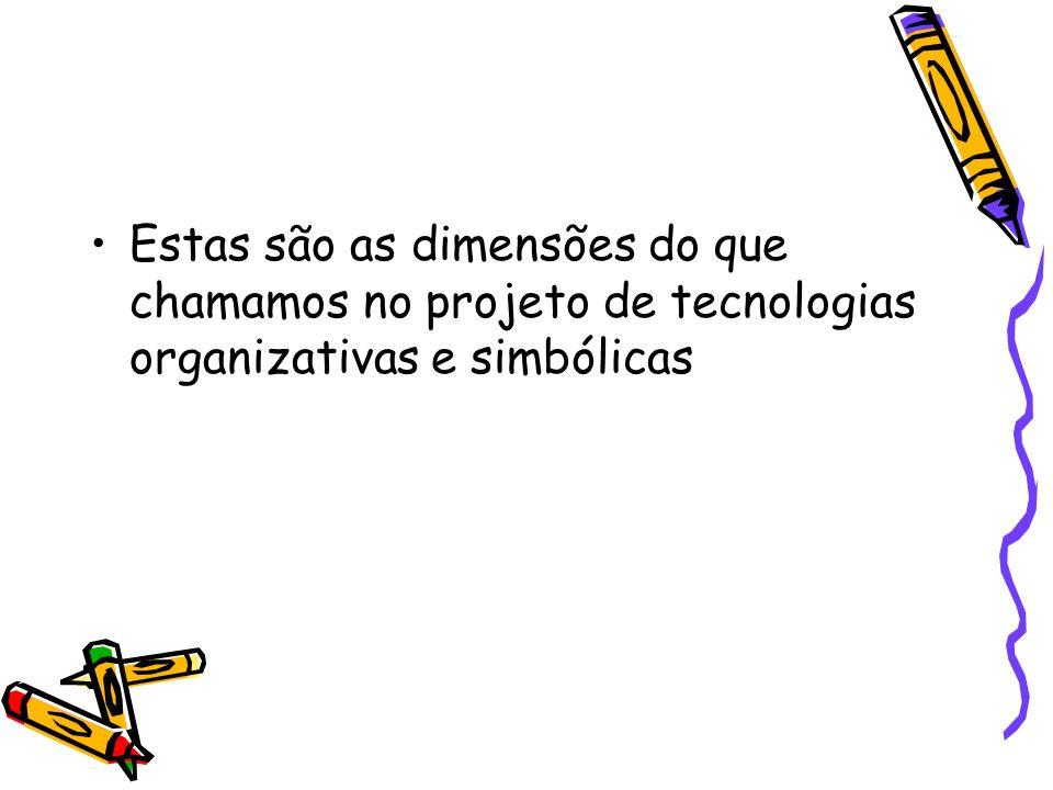Estas são as dimensões do que chamamos no projeto de tecnologias organizativas e simbólicas