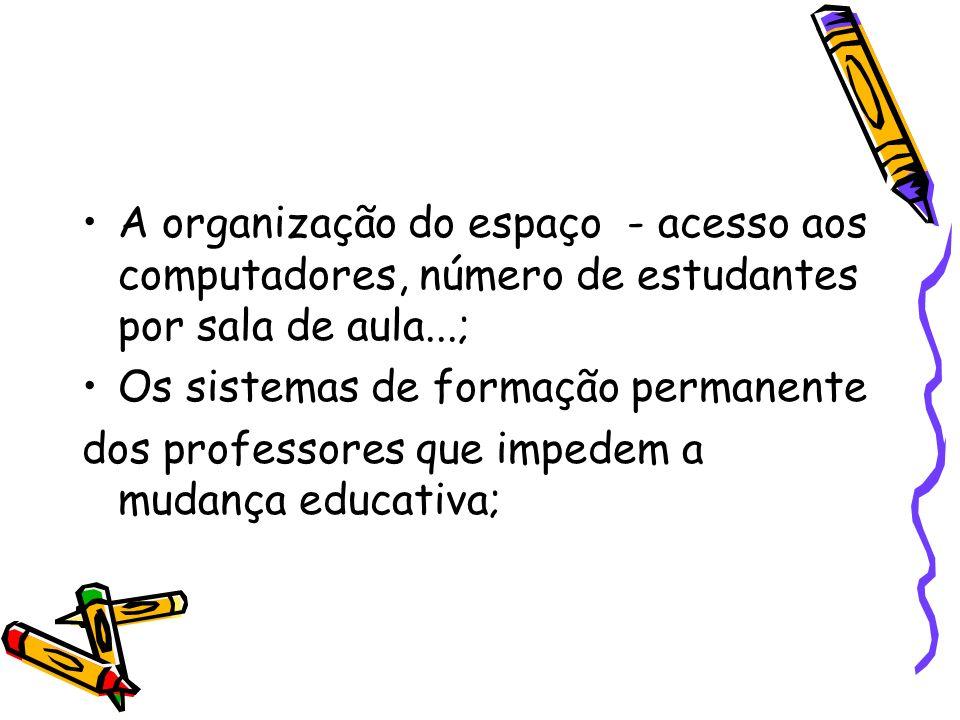 A organização do espaço - acesso aos computadores, número de estudantes por sala de aula...; Os sistemas de formação permanente dos professores que im