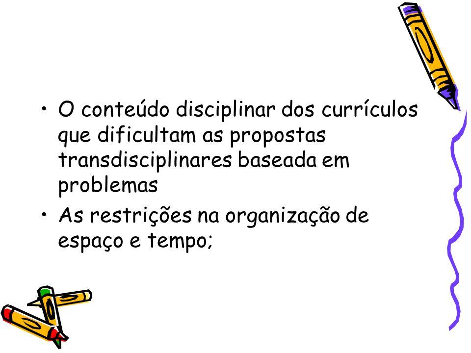 O conteúdo disciplinar dos currículos que dificultam as propostas transdisciplinares baseada em problemas As restrições na organização de espaço e tem