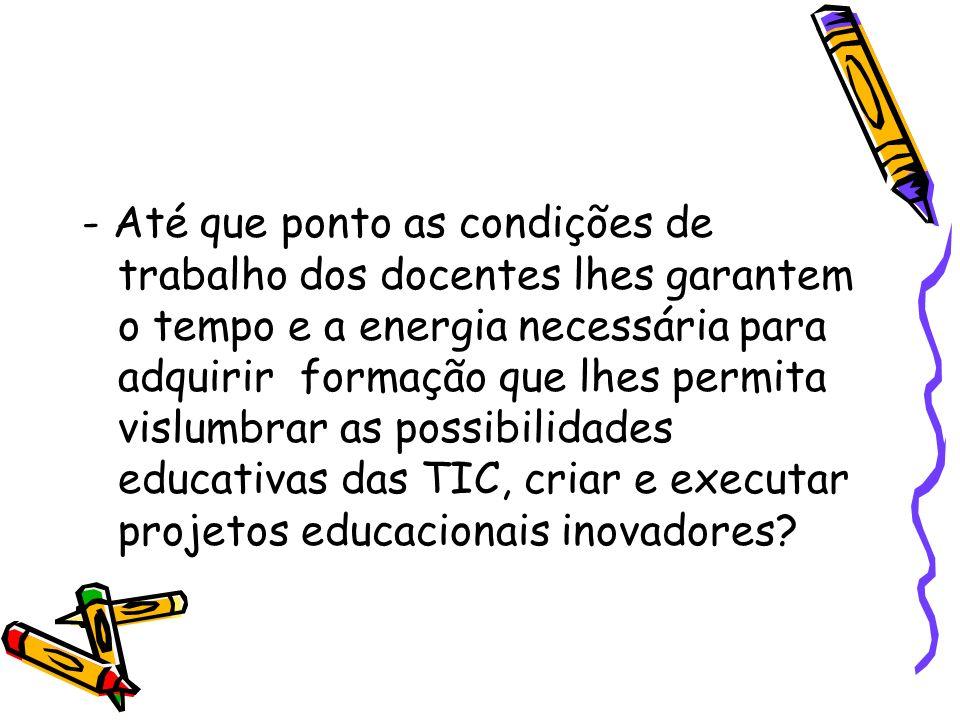- Até que ponto as condições de trabalho dos docentes lhes garantem o tempo e a energia necessária para adquirir formação que lhes permita vislumbrar