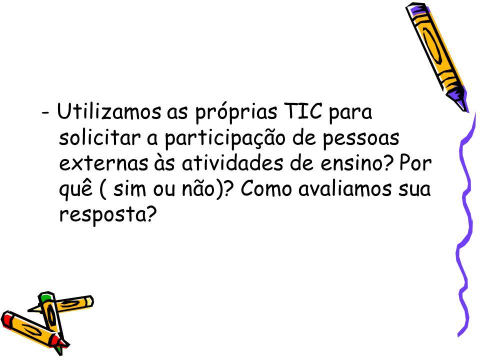 - Utilizamos as próprias TIC para solicitar a participação de pessoas externas às atividades de ensino? Por quê ( sim ou não)? Como avaliamos sua resp