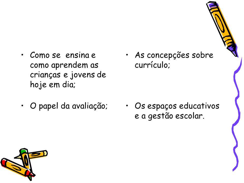 Como se ensina e como aprendem as crianças e jovens de hoje em dia; As concepções sobre currículo; O papel da avaliação;Os espaços educativos e a gest