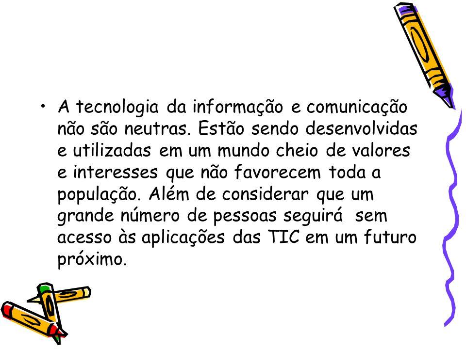 A tecnologia da informação e comunicação não são neutras. Estão sendo desenvolvidas e utilizadas em um mundo cheio de valores e interesses que não fav