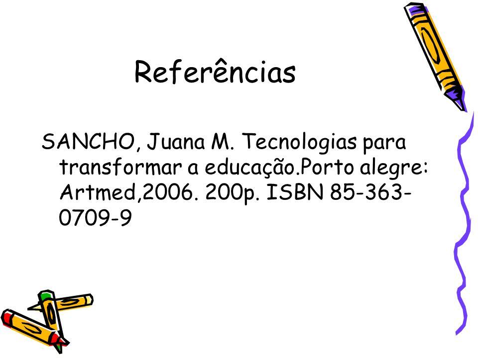Referências SANCHO, Juana M. Tecnologias para transformar a educação.Porto alegre: Artmed,2006. 200p. ISBN 85-363- 0709-9