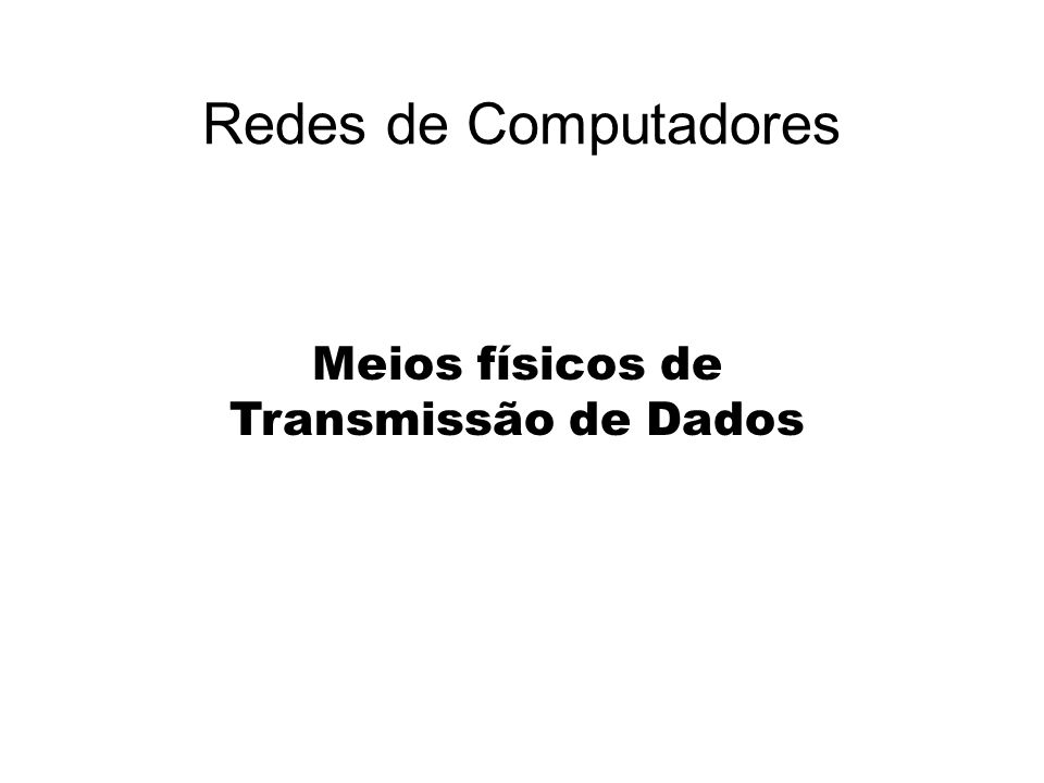 Redes de Computadores Meios físicos de Transmissão de Dados
