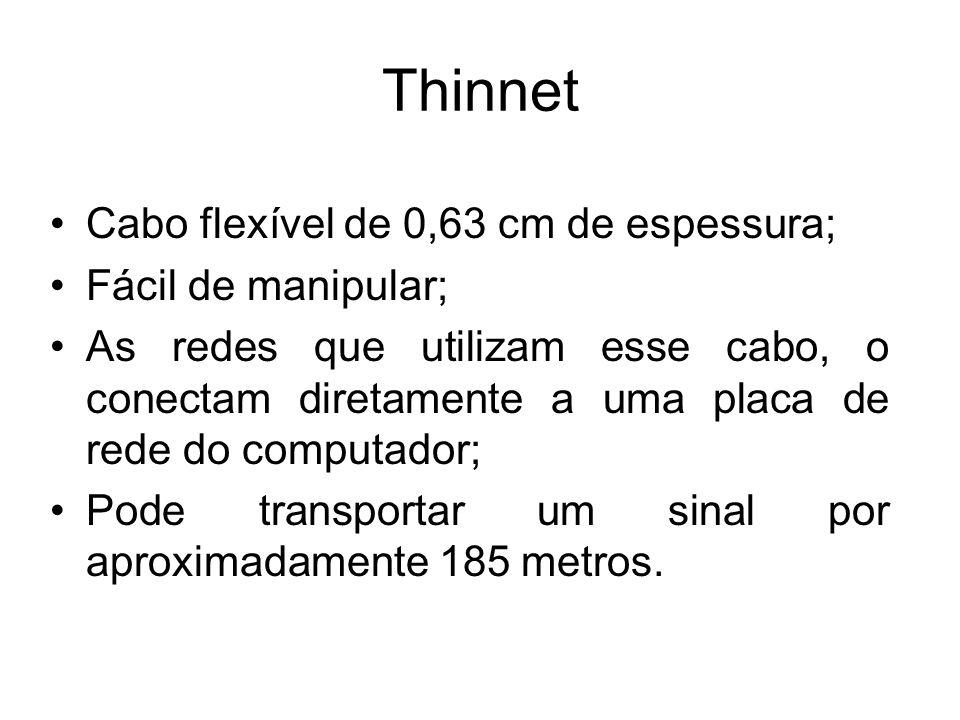 Thinnet Cabo flexível de 0,63 cm de espessura; Fácil de manipular; As redes que utilizam esse cabo, o conectam diretamente a uma placa de rede do comp