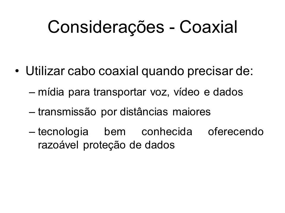 Considerações - Coaxial Utilizar cabo coaxial quando precisar de: –mídia para transportar voz, vídeo e dados –transmissão por distâncias maiores –tecn