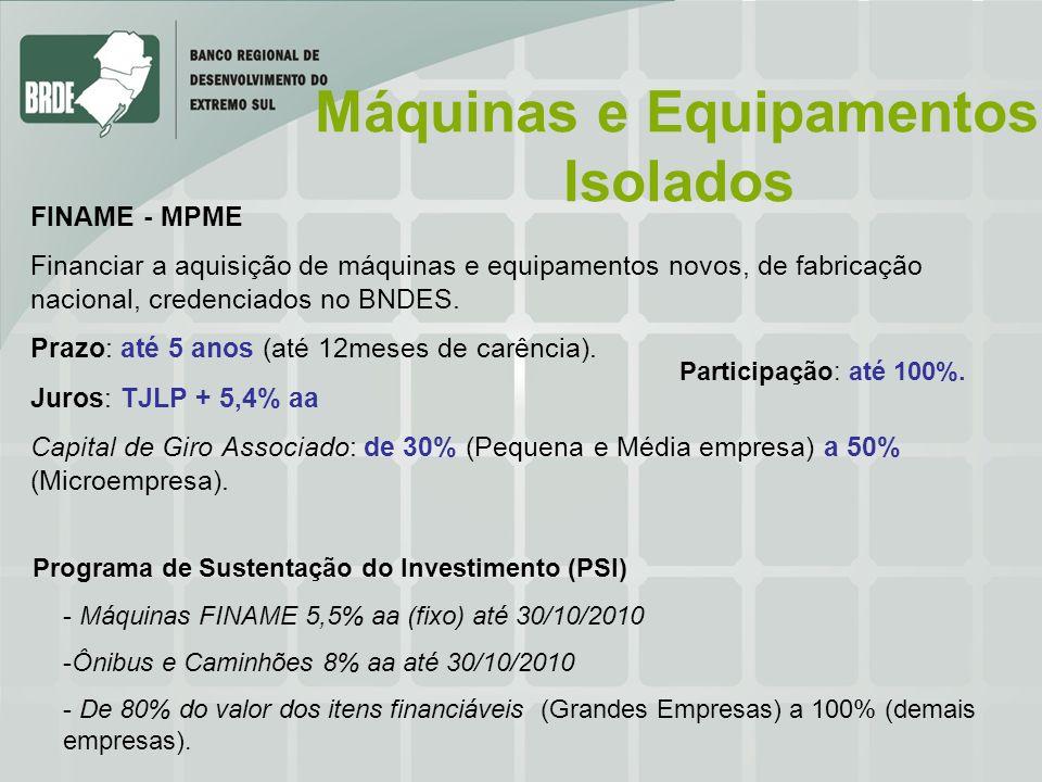 Máquinas e Equipamentos Isolados FINAME - MPME Financiar a aquisição de máquinas e equipamentos novos, de fabricação nacional, credenciados no BNDES.