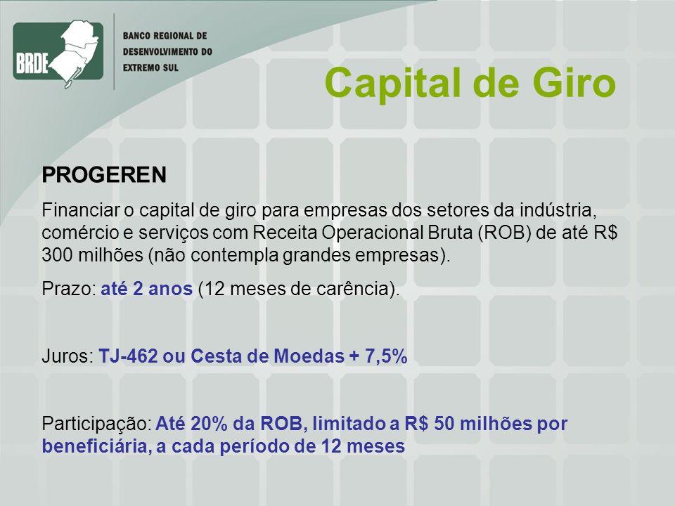 Capital de Giro PROGEREN Financiar o capital de giro para empresas dos setores da indústria, comércio e serviços com Receita Operacional Bruta (ROB) de até R$ 300 milhões (não contempla grandes empresas).