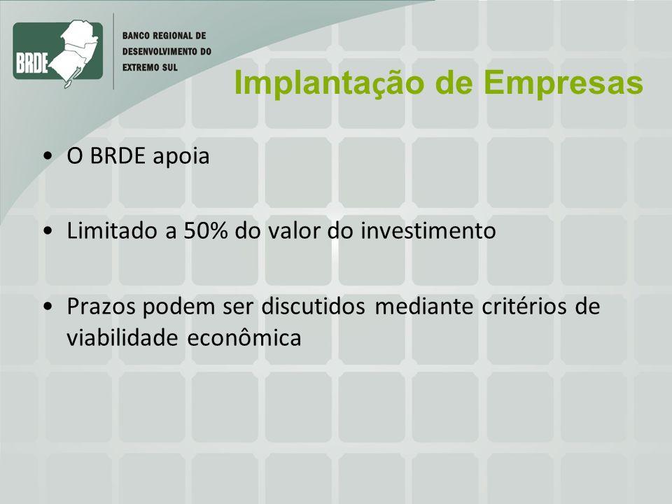 Implanta ç ão de Empresas O BRDE apoia Limitado a 50% do valor do investimento Prazos podem ser discutidos mediante critérios de viabilidade econômica