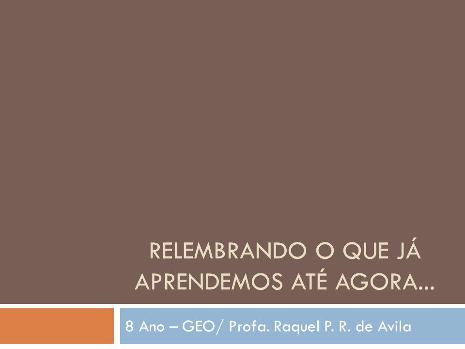 RELEMBRANDO O QUE JÁ APRENDEMOS ATÉ AGORA... 8 Ano – GEO/ Profa. Raquel P. R. de Avila
