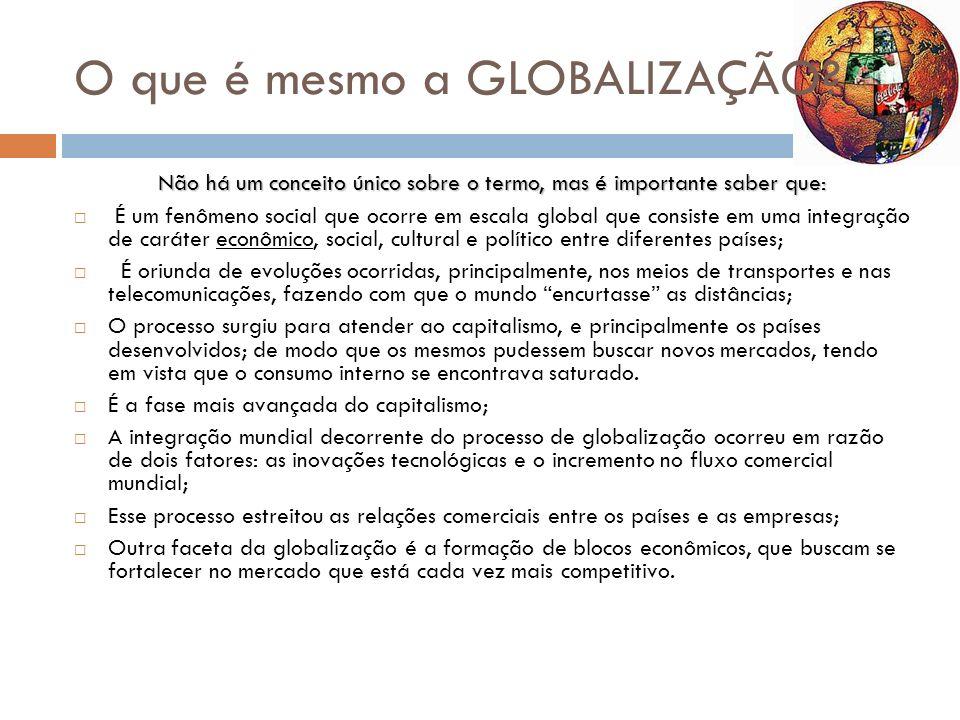 O que é mesmo a GLOBALIZAÇÃO? Não há um conceito único sobre o termo, mas é importante saber que: É um fenômeno social que ocorre em escala global que