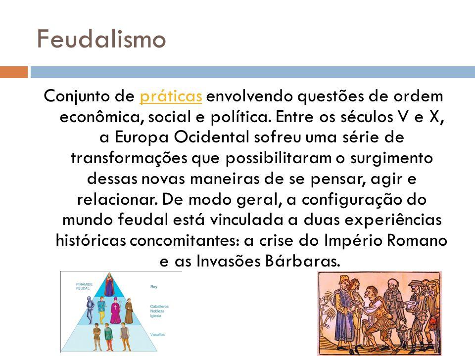 Feudalismo Conjunto de práticas envolvendo questões de ordem econômica, social e política. Entre os séculos V e X, a Europa Ocidental sofreu uma série