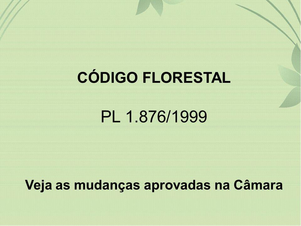 CÓDIGO FLORESTAL PL 1.876/1999 Veja as mudanças aprovadas na Câmara