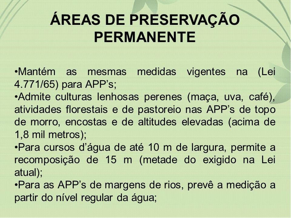ÁREAS DE PRESERVAÇÃO PERMANENTE Mantém as mesmas medidas vigentes na (Lei 4.771/65) para APPs; Admite culturas lenhosas perenes (maça, uva, café), atividades florestais e de pastoreio nas APPs de topo de morro, encostas e de altitudes elevadas (acima de 1,8 mil metros); Para cursos dágua de até 10 m de largura, permite a recomposição de 15 m (metade do exigido na Lei atual); Para as APPs de margens de rios, prevê a medição a partir do nível regular da água;