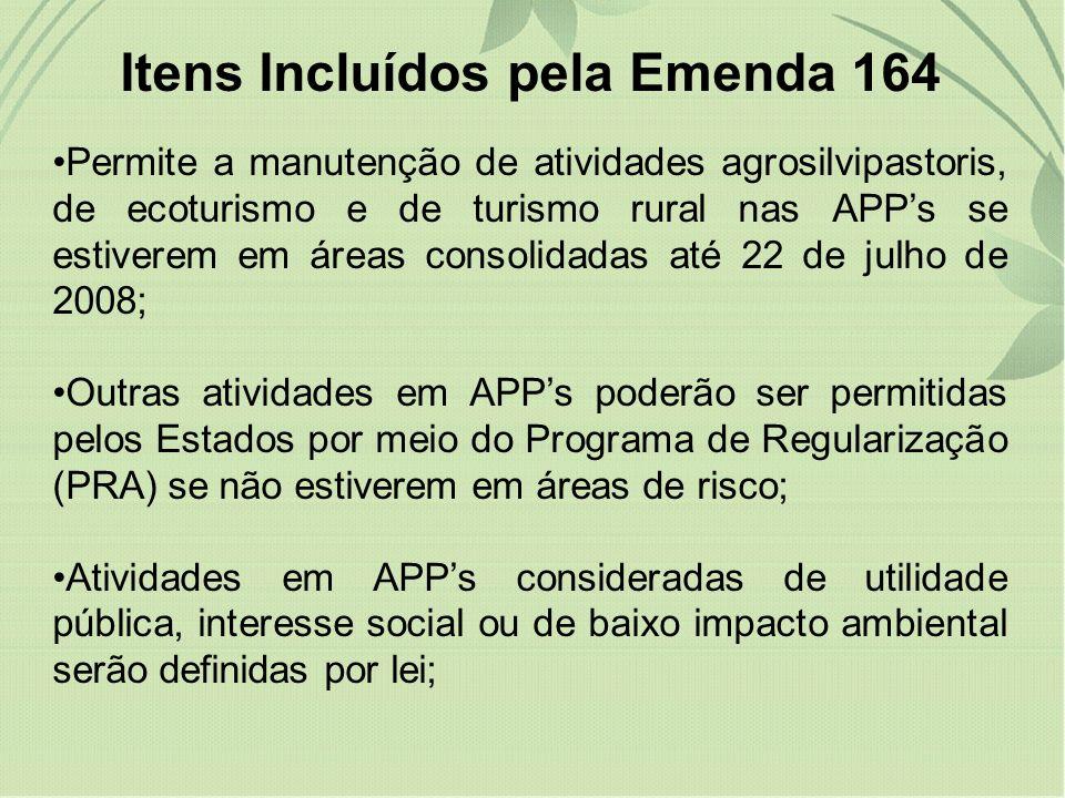 Itens Incluídos pela Emenda 164 Permite a manutenção de atividades agrosilvipastoris, de ecoturismo e de turismo rural nas APPs se estiverem em áreas consolidadas até 22 de julho de 2008; Outras atividades em APPs poderão ser permitidas pelos Estados por meio do Programa de Regularização (PRA) se não estiverem em áreas de risco; Atividades em APPs consideradas de utilidade pública, interesse social ou de baixo impacto ambiental serão definidas por lei;