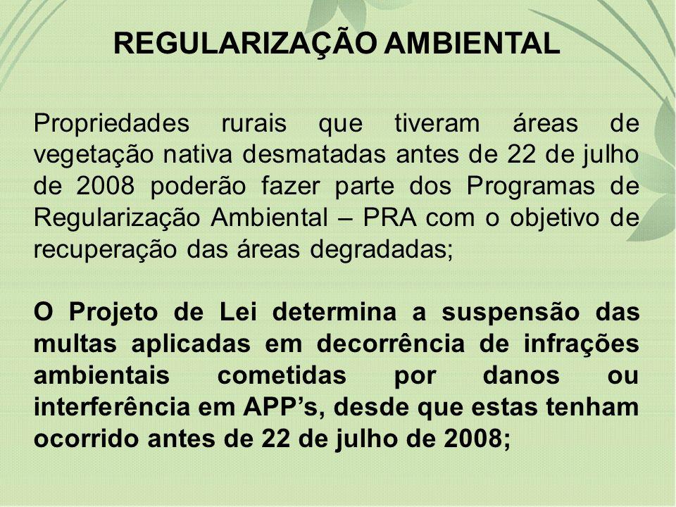 REGULARIZAÇÃO AMBIENTAL Propriedades rurais que tiveram áreas de vegetação nativa desmatadas antes de 22 de julho de 2008 poderão fazer parte dos Programas de Regularização Ambiental – PRA com o objetivo de recuperação das áreas degradadas; O Projeto de Lei determina a suspensão das multas aplicadas em decorrência de infrações ambientais cometidas por danos ou interferência em APPs, desde que estas tenham ocorrido antes de 22 de julho de 2008;