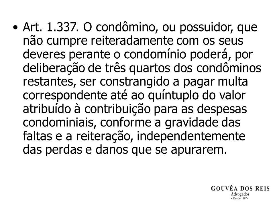 Art. 1.337. O condômino, ou possuidor, que não cumpre reiteradamente com os seus deveres perante o condomínio poderá, por deliberação de três quartos